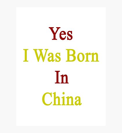 Yes I Was Born In China  Photographic Print
