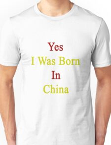Yes I Was Born In China  Unisex T-Shirt
