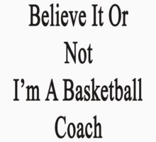 Believe It Or Not I'm A Basketball Coach by supernova23