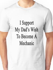 I Support My Dad's Wish To Become A Mechanic Unisex T-Shirt