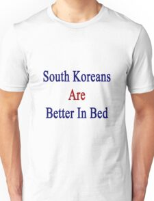 South Koreans Are Better In Bed Unisex T-Shirt