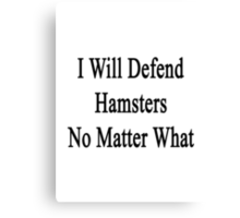 I Will Defend Hamsters No Matter What Canvas Print
