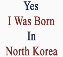 Yes I Was Born In North Korea by supernova23