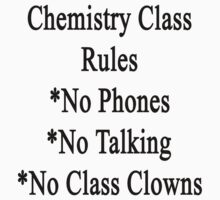 Chemistry Class Rules No Phones No Talking No Class Clowns by supernova23