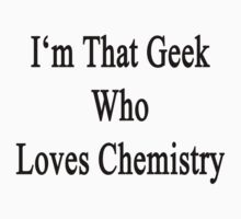 I'm That Geek Who Loves Chemistry by supernova23