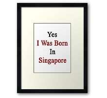 Yes I Was Born In Singapore Framed Print
