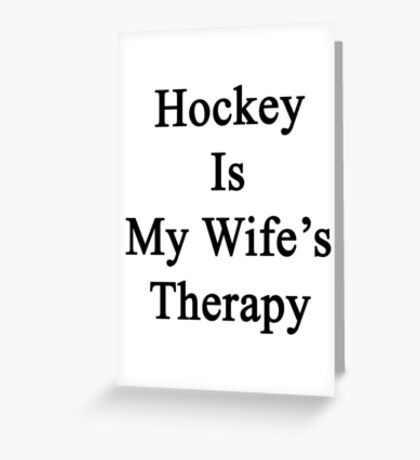 Hockey Is My Wife's Therapy Greeting Card