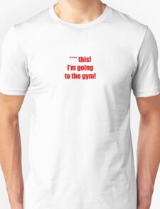 **** this! I'm going to the gym! T-Shirt