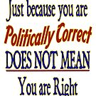 Just because you are Politically Correct DOES NOT MEAN You are Right by Buckwhite