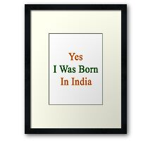 Yes I Was Born In India Framed Print