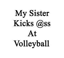 My Sister Kicks Ass At Volleyball Photographic Print