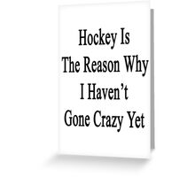 Hockey Is The Reason Why I Haven't Gone Crazy Yet Greeting Card