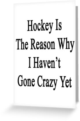 Hockey Is The Reason Why I Haven't Gone Crazy Yet by supernova23