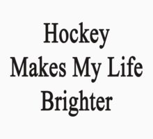 Hockey Makes My Life Brighter by supernova23