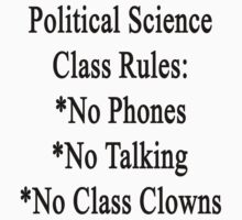 Political Science Class Rules No Phones No Talking No Class Clowns by supernova23