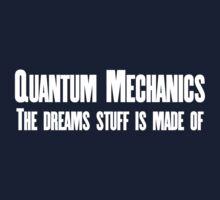 Quantum Mechanics The dreams stuff is made of. by SlubberBub