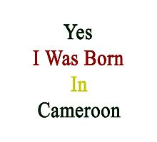 Yes I Was Born In Cameroon Photographic Print