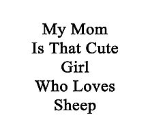 My Mom Is That Cute Girl Who Loves Sheep Photographic Print