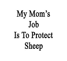 My Mom's Job Is To Protect Sheep Photographic Print