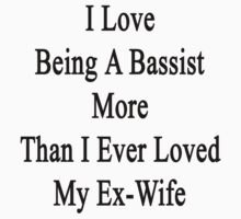 I Love Being A Bassist More Than I Ever Loved My Ex-Wife by supernova23
