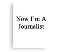Now I'm A Journalist Canvas Print
