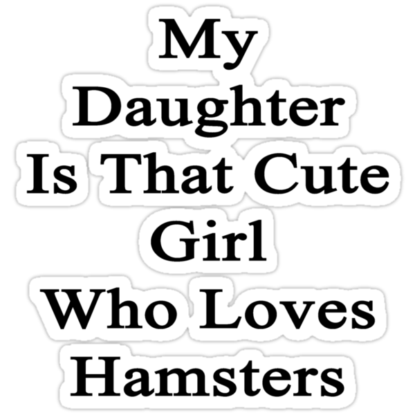 My Daughter Is That Cute Girl Who Loves Hamsters by supernova23