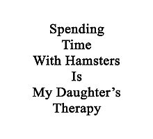 Spending Time With Hamsters Is My Daughter's Therapy Photographic Print