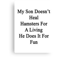 My Son Doesn't Heal Hamsters For A Living He Does It For Fun Canvas Print