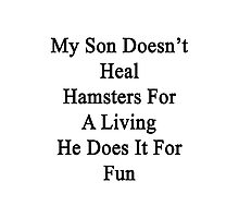 My Son Doesn't Heal Hamsters For A Living He Does It For Fun Photographic Print