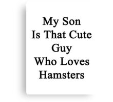 My Son Is That Cute Guy Who Loves Hamsters Canvas Print