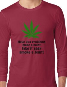 Have You Problems Make A Point Take It Easy Smoke A Joint! Long Sleeve T-Shirt