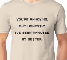 You're annoying, but honestly, I've been annoyed by better Unisex T-Shirt