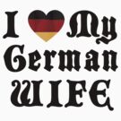I Love My German Wife by HolidayT-Shirts