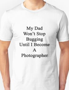 My Dad Won't Stop Bugging Until I Become A Photographer Unisex T-Shirt