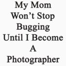 My Mom Won't Stop Bugging Until I Become A Photographer by supernova23