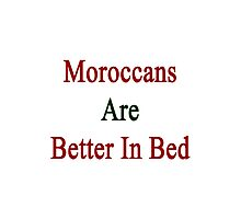 Moroccans Are Better In Bed Photographic Print