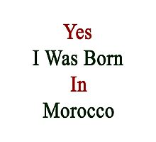 Yes I Was Born In Morocco  Photographic Print
