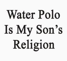 Water Polo Is My Son's Religion by supernova23
