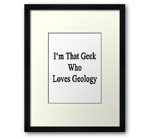 I'm The Geek Who Loves Geology Framed Print
