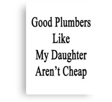 Good Plumbers Like My Daughter Aren't Cheap Canvas Print