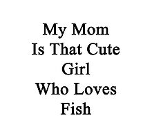 My Mom Is That Cute Girl Who Loves Fish Photographic Print