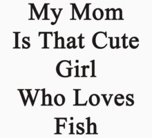 My Mom Is That Cute Girl Who Loves Fish by supernova23