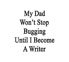 My Dad Won't Stop Bugging Until I Become A Writer Photographic Print