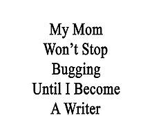 My Mom Won't Stop Bugging Until I Become A Writer Photographic Print