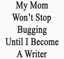 My Mom Won't Stop Bugging Until I Become A Writer by supernova23