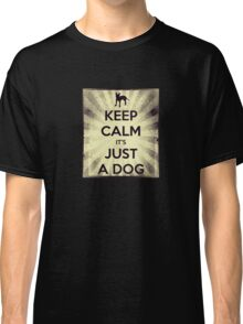 KEEP CALM IT'S JUST A DOG Classic T-Shirt