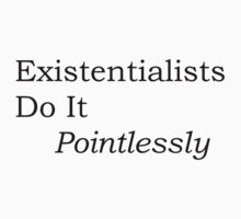 Simon's Existentialists Do It Pointlessly Tee (black) by TMIcommittee