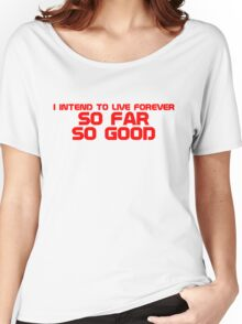 I intend to live forever, so far, so good Women's Relaxed Fit T-Shirt