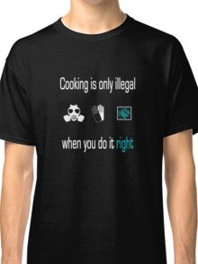 Cooking is only illegal when you do it right Classic T-Shirt
