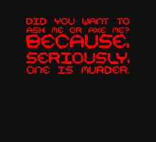 Did you want to ask me or axe me? Because, seriously, one is murder. Unisex T-Shirt